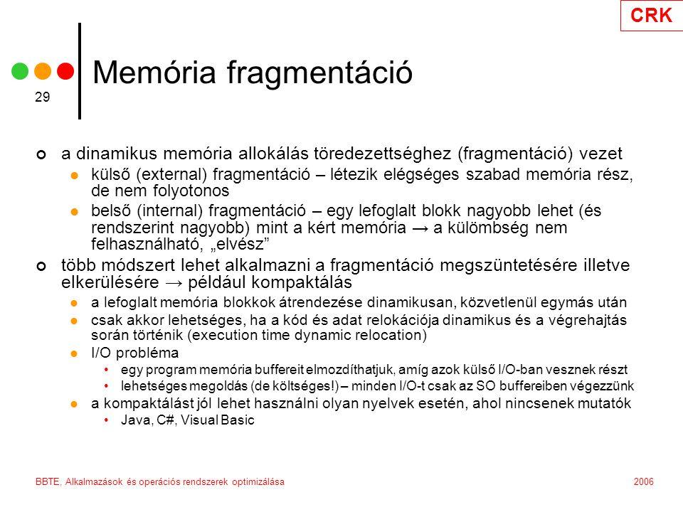 """CRK 2006BBTE, Alkalmazások és operációs rendszerek optimizálása 29 Memória fragmentáció a dinamikus memória allokálás töredezettséghez (fragmentáció) vezet külső (external) fragmentáció – létezik elégséges szabad memória rész, de nem folyotonos belső (internal) fragmentáció – egy lefoglalt blokk nagyobb lehet (és rendszerint nagyobb) mint a kért memória → a külömbség nem felhasználható, """"elvész több módszert lehet alkalmazni a fragmentáció megszüntetésére illetve elkerülésére → például kompaktálás a lefoglalt memória blokkok átrendezése dinamikusan, közvetlenül egymás után csak akkor lehetséges, ha a kód és adat relokációja dinamikus és a végrehajtás során történik (execution time dynamic relocation) I/O probléma egy program memória buffereit elmozdíthatjuk, amíg azok külső I/O-ban vesznek részt lehetséges megoldás (de költséges!) – minden I/O-t csak az SO buffereiben végezzünk a kompaktálást jól lehet használni olyan nyelvek esetén, ahol nincsenek mutatók Java, C#, Visual Basic"""