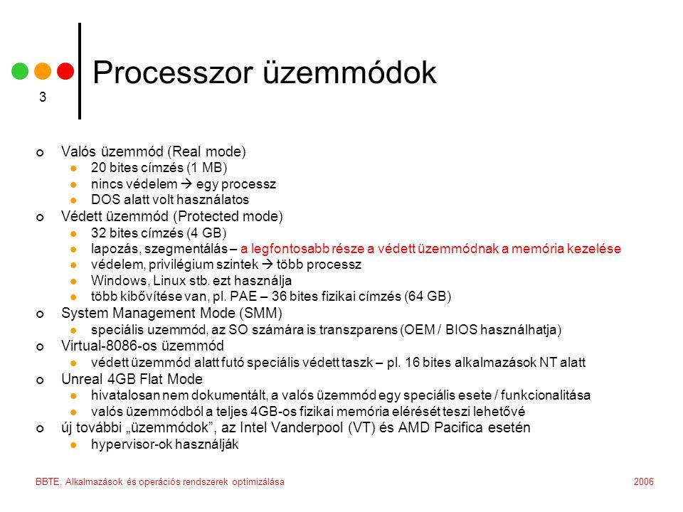 2006BBTE, Alkalmazások és operációs rendszerek optimizálása 3 Processzor üzemmódok Valós üzemmód (Real mode) 20 bites címzés (1 MB) nincs védelem  egy processz DOS alatt volt használatos Védett üzemmód (Protected mode) 32 bites címzés (4 GB) lapozás, szegmentálás – a legfontosabb része a védett üzemmódnak a memória kezelése védelem, privilégium szintek  több processz Windows, Linux stb.
