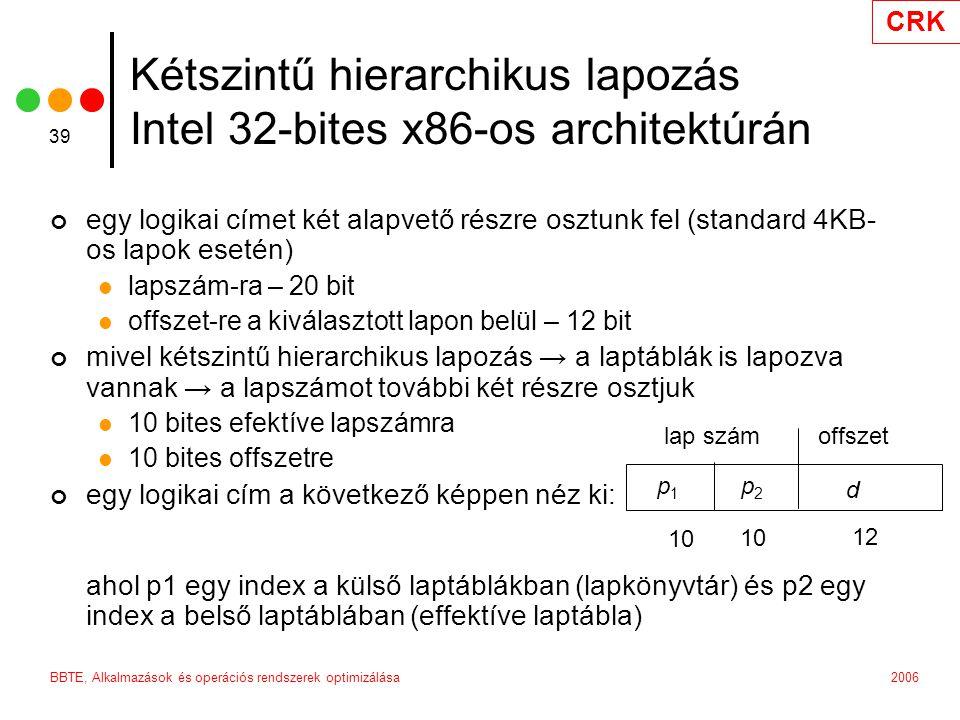 CRK 2006BBTE, Alkalmazások és operációs rendszerek optimizálása 39 Kétszintű hierarchikus lapozás Intel 32-bites x86-os architektúrán egy logikai címet két alapvető részre osztunk fel (standard 4KB- os lapok esetén) lapszám-ra – 20 bit offszet-re a kiválasztott lapon belül – 12 bit mivel kétszintű hierarchikus lapozás → a laptáblák is lapozva vannak → a lapszámot további két részre osztjuk 10 bites efektíve lapszámra 10 bites offszetre egy logikai cím a következő képpen néz ki: ahol p1 egy index a külső laptáblákban (lapkönyvtár) és p2 egy index a belső laptáblában (effektíve laptábla) lap számoffszet p1p1 p2p2 d 10 12