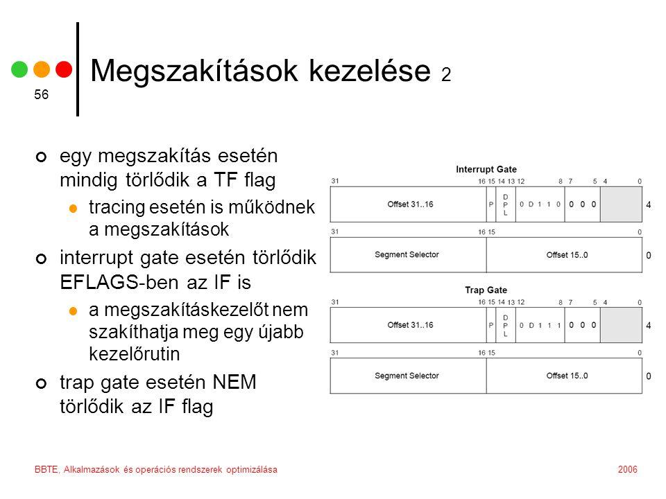 2006BBTE, Alkalmazások és operációs rendszerek optimizálása 56 Megszakítások kezelése 2 egy megszakítás esetén mindig törlődik a TF flag tracing esetén is működnek a megszakítások interrupt gate esetén törlődik EFLAGS-ben az IF is a megszakításkezelőt nem szakíthatja meg egy újabb kezelőrutin trap gate esetén NEM törlődik az IF flag
