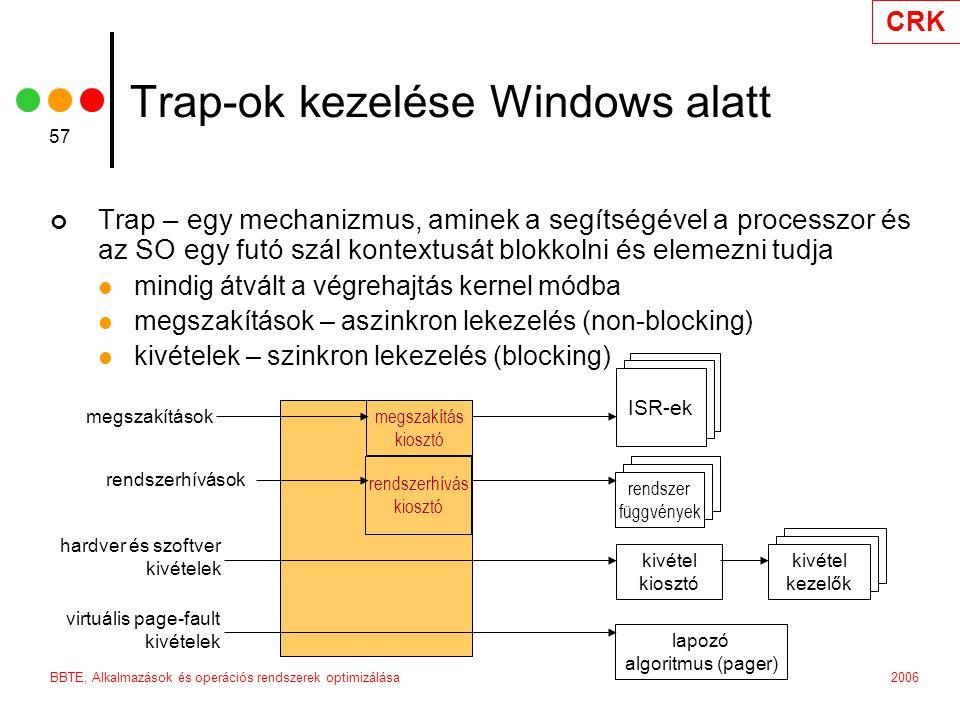 CRK 2006BBTE, Alkalmazások és operációs rendszerek optimizálása 57 Trap-ok kezelése Windows alatt Trap – egy mechanizmus, aminek a segítségével a processzor és az SO egy futó szál kontextusát blokkolni és elemezni tudja mindig átvált a végrehajtás kernel módba megszakítások – aszinkron lekezelés (non-blocking) kivételek – szinkron lekezelés (blocking) megszakítás kiosztó rendszerhívás kiosztó Interrupt service routines ISR-ek System services rendszer függvények kivétel kiosztó Exception handlers kivétel kezelők lapozó algoritmus (pager) megszakítások rendszerhívások hardver és szoftver kivételek virtuális page-fault kivételek