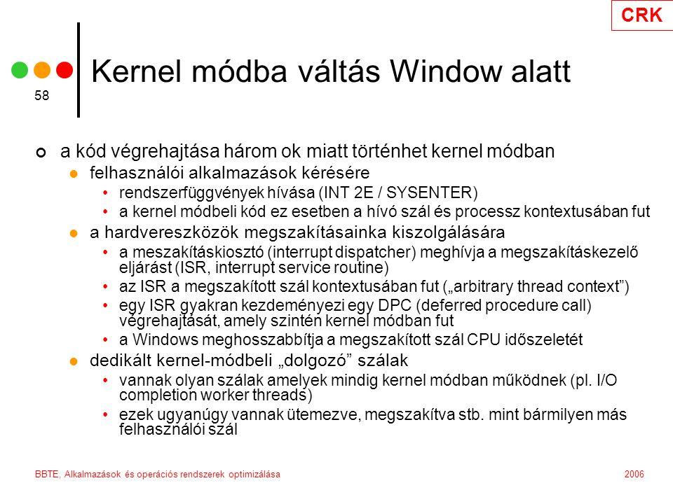 """CRK 2006BBTE, Alkalmazások és operációs rendszerek optimizálása 58 Kernel módba váltás Window alatt a kód végrehajtása három ok miatt történhet kernel módban felhasználói alkalmazások kérésére rendszerfüggvények hívása (INT 2E / SYSENTER) a kernel módbeli kód ez esetben a hívó szál és processz kontextusában fut a hardvereszközök megszakításainka kiszolgálására a meszakításkiosztó (interrupt dispatcher) meghívja a megszakításkezelő eljárást (ISR, interrupt service routine) az ISR a megszakított szál kontextusában fut (""""arbitrary thread context ) egy ISR gyakran kezdeményezi egy DPC (deferred procedure call) végrehajtását, amely szintén kernel módban fut a Windows meghosszabbítja a megszakított szál CPU időszeletét dedikált kernel-módbeli """"dolgozó szálak vannak olyan szálak amelyek mindig kernel módban működnek (pl."""