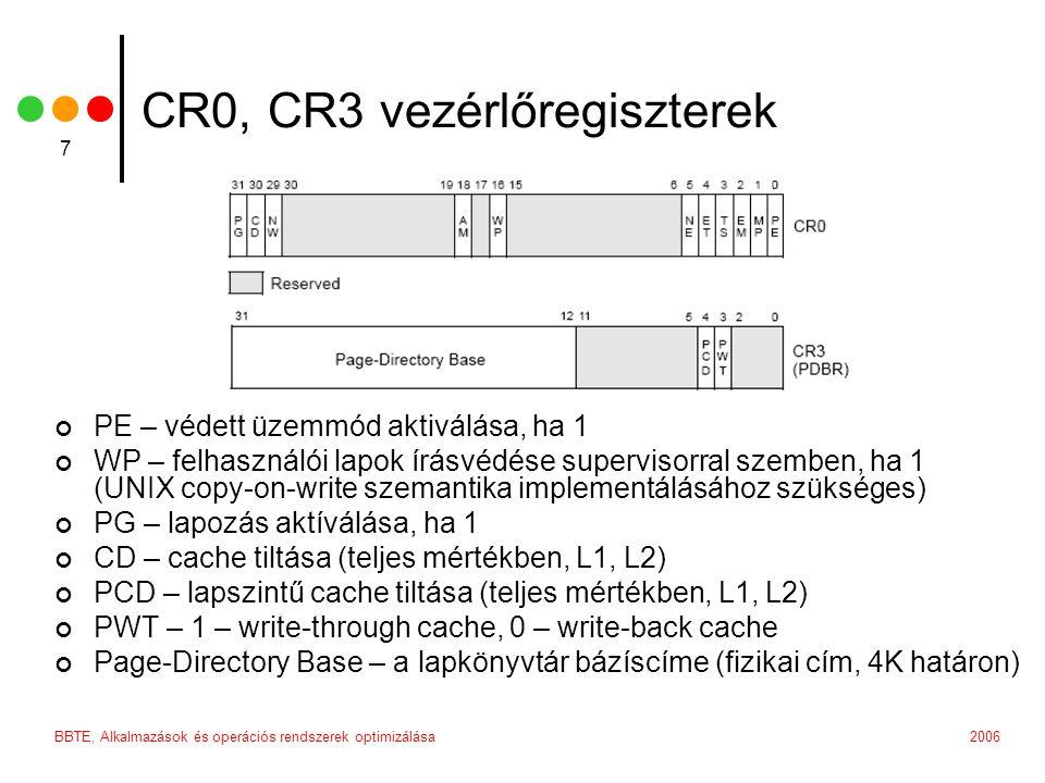 2006BBTE, Alkalmazások és operációs rendszerek optimizálása 7 CR0, CR3 vezérlőregiszterek PE – védett üzemmód aktiválása, ha 1 WP – felhasználói lapok írásvédése supervisorral szemben, ha 1 (UNIX copy-on-write szemantika implementálásához szükséges) PG – lapozás aktíválása, ha 1 CD – cache tiltása (teljes mértékben, L1, L2) PCD – lapszintű cache tiltása (teljes mértékben, L1, L2) PWT – 1 – write-through cache, 0 – write-back cache Page-Directory Base – a lapkönyvtár bázíscíme (fizikai cím, 4K határon)
