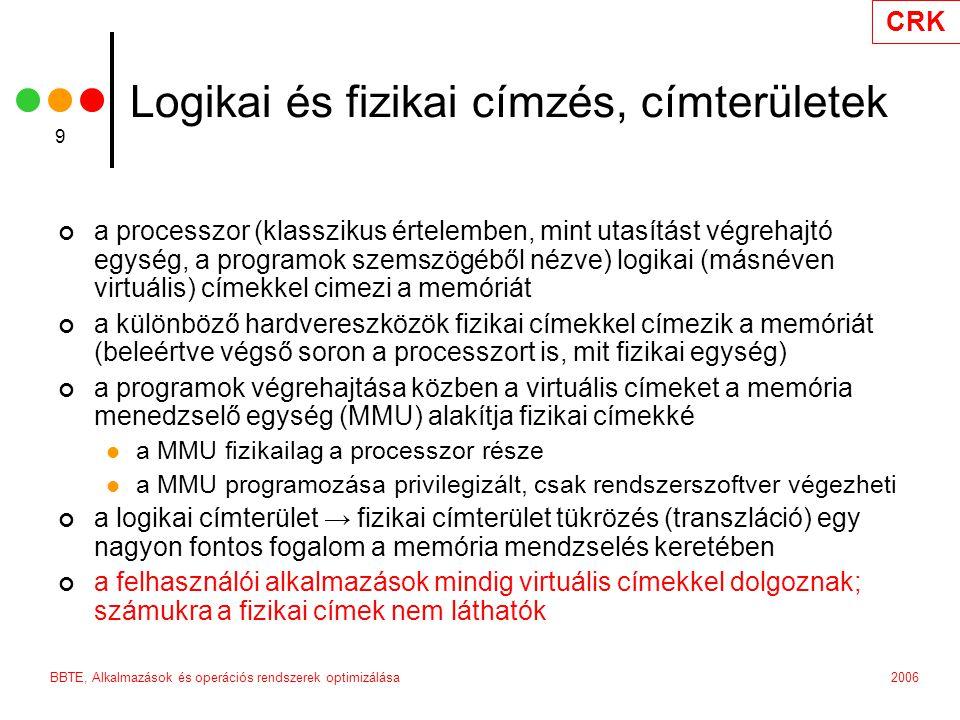 CRK 2006BBTE, Alkalmazások és operációs rendszerek optimizálása 9 Logikai és fizikai címzés, címterületek a processzor (klasszikus értelemben, mint utasítást végrehajtó egység, a programok szemszögéből nézve) logikai (másnéven virtuális) címekkel cimezi a memóriát a különböző hardvereszközök fizikai címekkel címezik a memóriát (beleértve végső soron a processzort is, mit fizikai egység) a programok végrehajtása közben a virtuális címeket a memória menedzselő egység (MMU) alakítja fizikai címekké a MMU fizikailag a processzor része a MMU programozása privilegizált, csak rendszerszoftver végezheti a logikai címterület → fizikai címterület tükrözés (transzláció) egy nagyon fontos fogalom a memória mendzselés keretében a felhasználói alkalmazások mindig virtuális címekkel dolgoznak; számukra a fizikai címek nem láthatók