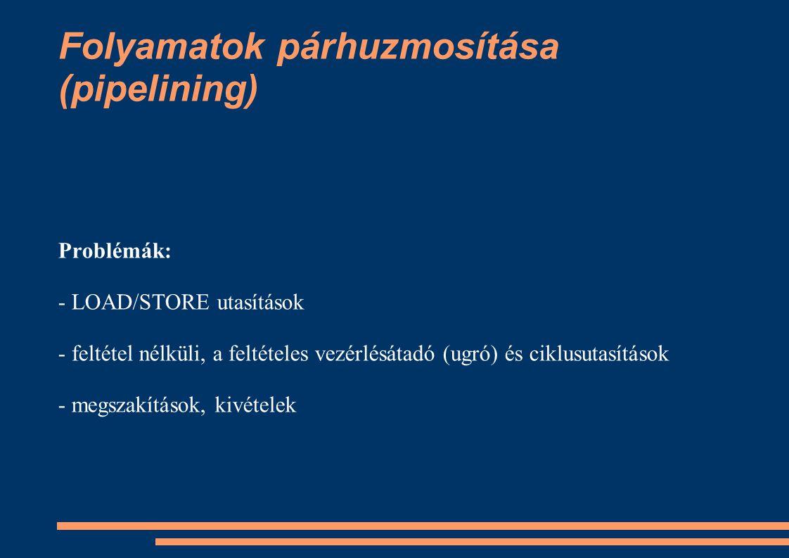 Folyamatok párhuzmosítása (pipelining) Problémák: - LOAD/STORE utasítások - feltétel nélküli, a feltételes vezérlésátadó (ugró) és ciklusutasítások -