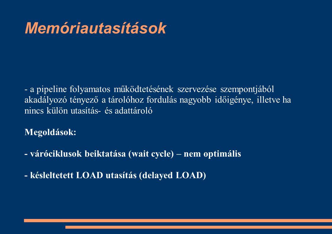 Memóriautasítások - a pipeline folyamatos működtetésének szervezése szempontjából akadályozó tényező a tárolóhoz fordulás nagyobb időigénye, illetve h