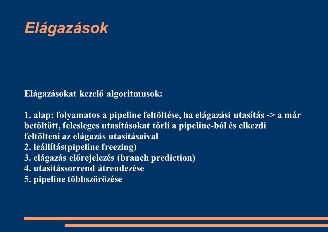 Elágazások Elágazásokat kezelő algoritmusok: 1. alap: folyamatos a pipeline feltöltése, ha elágazási utasítás -> a már betöltött, felesleges utasításo