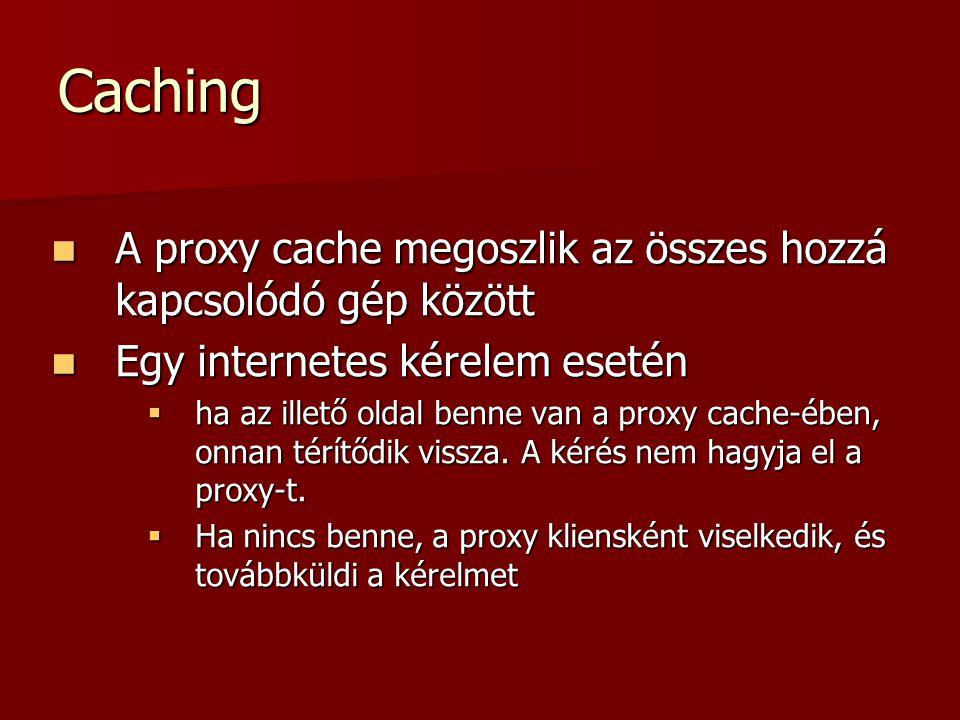 Caching A proxy cache megoszlik az összes hozzá kapcsolódó gép között A proxy cache megoszlik az összes hozzá kapcsolódó gép között Egy internetes kér