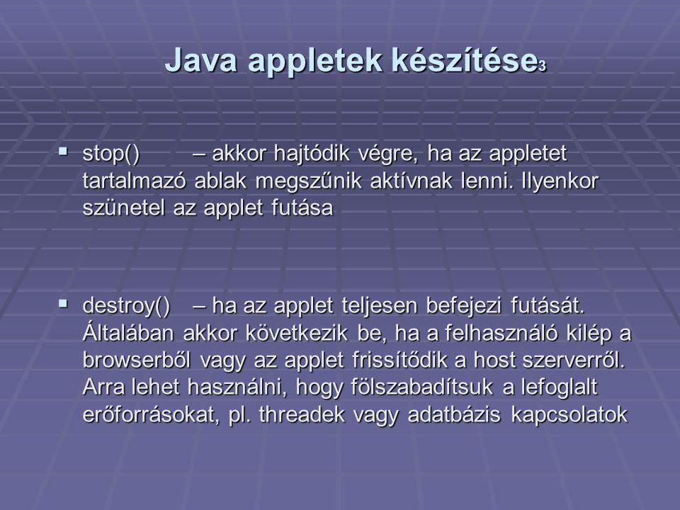Java appletek készítése 3  stop()– akkor hajtódik végre, ha az appletet tartalmazó ablak megszűnik aktívnak lenni.