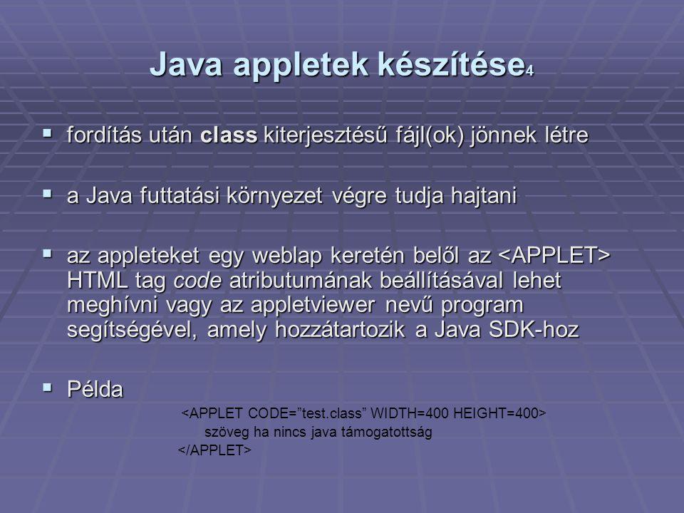 Java appletek készítése 4  fordítás után class kiterjesztésű fájl(ok) jönnek létre  a Java futtatási környezet végre tudja hajtani  az appleteket egy weblap keretén belől az HTML tag code atributumának beállításával lehet meghívni vagy az appletviewer nevű program segítségével, amely hozzátartozik a Java SDK-hoz  Példa szöveg ha nincs java támogatottság