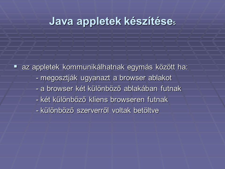 Java appletek készítése 5  az appletek kommunikálhatnak egymás között ha: - megosztják ugyanazt a browser ablakot - megosztják ugyanazt a browser ablakot - a browser két különböző ablakában futnak - két különböző kliens browseren futnak - különböző szerverről voltak betöltve