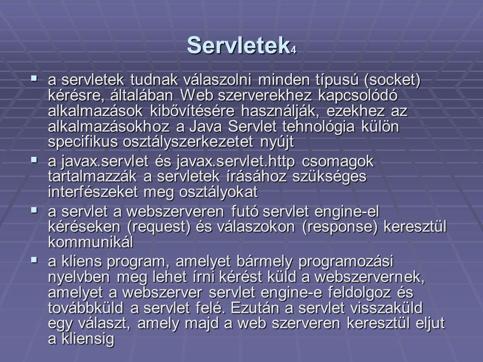 Servletek 4  a servletek tudnak válaszolni minden típusú (socket) kérésre, általában Web szerverekhez kapcsolódó alkalmazások kibővítésére használják, ezekhez az alkalmazásokhoz a Java Servlet tehnológia külön specifikus osztályszerkezetet nyújt  a javax.servlet és javax.servlet.http csomagok tartalmazzák a servletek írásához szükséges interfészeket meg osztályokat  a servlet a webszerveren futó servlet engine-el kéréseken (request) és válaszokon (response) keresztül kommunikál  a kliens program, amelyet bármely programozási nyelvben meg lehet írni kérést küld a webszervernek, amelyet a webszerver servlet engine-e feldolgoz és továbbküld a servlet felé.