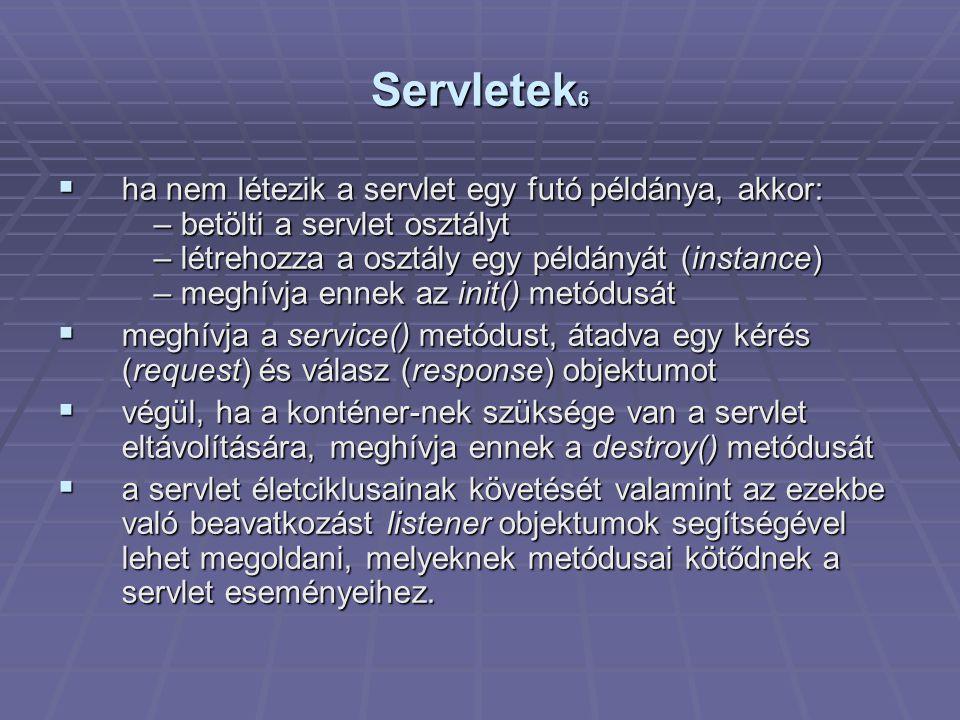 Servletek 6  ha nem létezik a servlet egy futó példánya, akkor: – betölti a servlet osztályt – létrehozza a osztály egy példányát (instance) – meghívja ennek az init() metódusát  meghívja a service() metódust, átadva egy kérés (request) és válasz (response) objektumot  végül, ha a konténer-nek szüksége van a servlet eltávolítására, meghívja ennek a destroy() metódusát  a servlet életciklusainak követését valamint az ezekbe való beavatkozást listener objektumok segítségével lehet megoldani, melyeknek metódusai kötődnek a servlet eseményeihez.