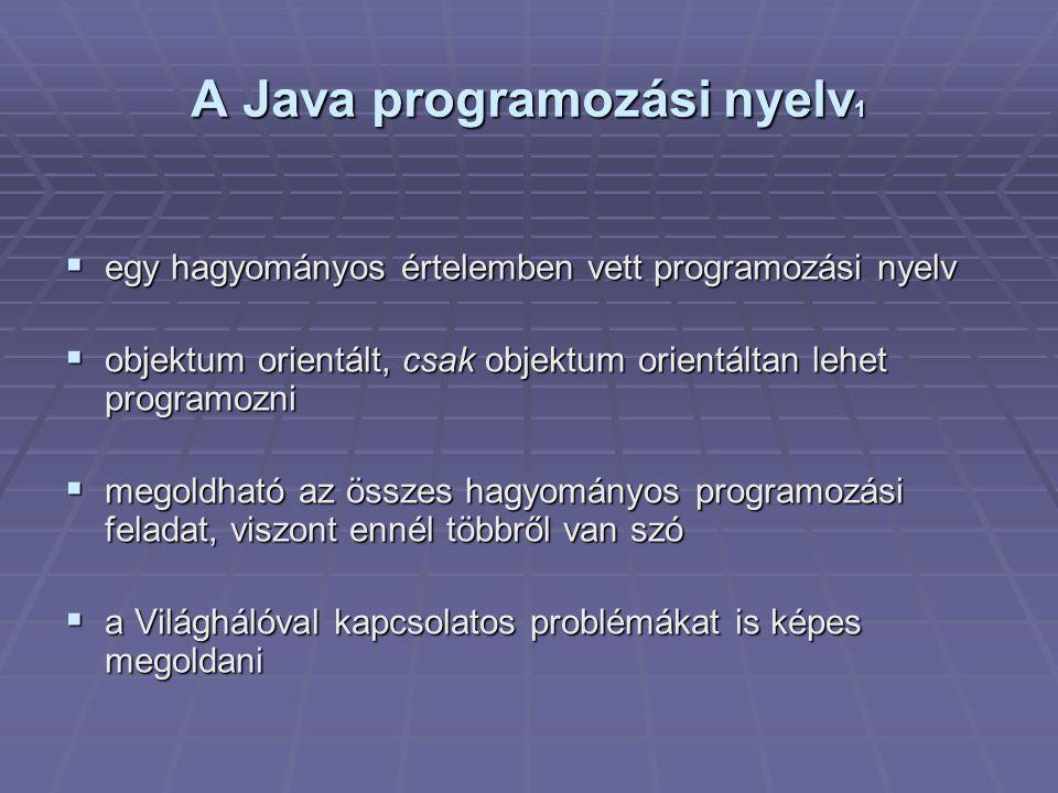 A Java programozási nyelv 1  egy hagyományos értelemben vett programozási nyelv  objektum orientált, csak objektum orientáltan lehet programozni  megoldható az összes hagyományos programozási feladat, viszont ennél többről van szó  a Világhálóval kapcsolatos problémákat is képes megoldani
