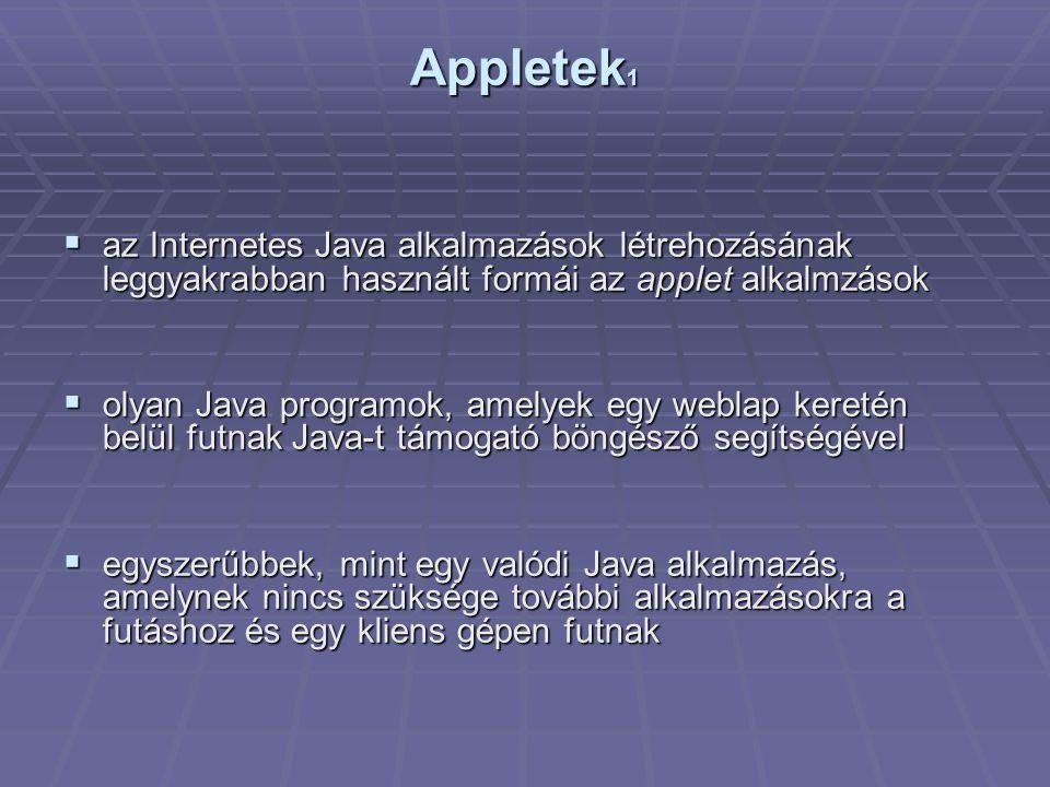 Appletek 1  az Internetes Java alkalmazások létrehozásának leggyakrabban használt formái az applet alkalmzások  olyan Java programok, amelyek egy weblap keretén belül futnak Java-t támogató böngésző segítségével  egyszerűbbek, mint egy valódi Java alkalmazás, amelynek nincs szüksége további alkalmazásokra a futáshoz és egy kliens gépen futnak