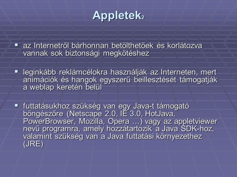 Appletek 2  az Internetről bárhonnan betölthetőek és korlátozva vannak sok biztonsági megkötéshez  leginkább reklámcélokra használják az Interneten, mert animációk és hangok egyszerű beillesztését támogatják a weblap keretén belül  futtatásukhoz szükség van egy Java-t támogató böngészőre (Netscape 2.0, IE 3.0, HotJava, PowerBrowser, Mozilla, Opera …) vagy az appletviewer nevű programra, amely hozzátartozik a Java SDK-hoz, valamint szükség van a Java futtatási környezethez (JRE)