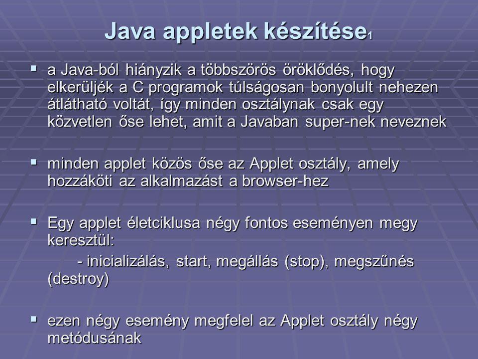 Java appletek készítése 1  a Java-ból hiányzik a többszörös öröklődés, hogy elkerüljék a C programok túlságosan bonyolult nehezen átlátható voltát, így minden osztálynak csak egy közvetlen őse lehet, amit a Javaban super-nek neveznek  minden applet közös őse az Applet osztály, amely hozzáköti az alkalmazást a browser-hez  Egy applet életciklusa négy fontos eseményen megy keresztül: - inicializálás, start, megállás (stop), megszűnés (destroy)  ezen négy esemény megfelel az Applet osztály négy metódusának