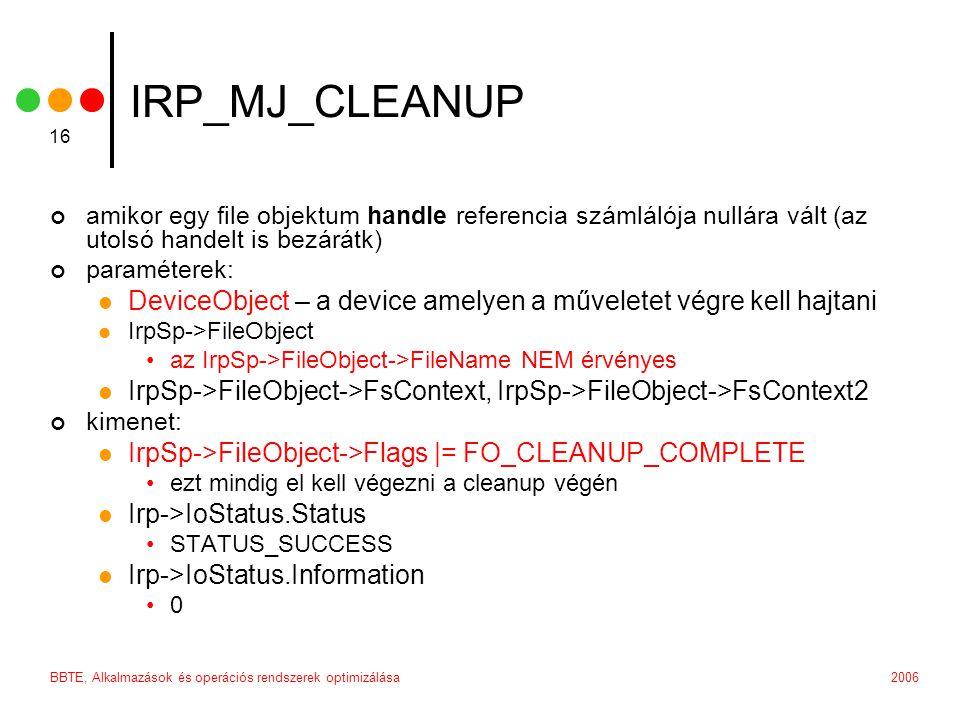 2006BBTE, Alkalmazások és operációs rendszerek optimizálása 16 IRP_MJ_CLEANUP amikor egy file objektum handle referencia számlálója nullára vált (az utolsó handelt is bezárátk) paraméterek: DeviceObject – a device amelyen a műveletet végre kell hajtani IrpSp->FileObject az IrpSp->FileObject->FileName NEM érvényes IrpSp->FileObject->FsContext, IrpSp->FileObject->FsContext2 kimenet: IrpSp->FileObject->Flags |= FO_CLEANUP_COMPLETE ezt mindig el kell végezni a cleanup végén Irp->IoStatus.Status STATUS_SUCCESS Irp->IoStatus.Information 0