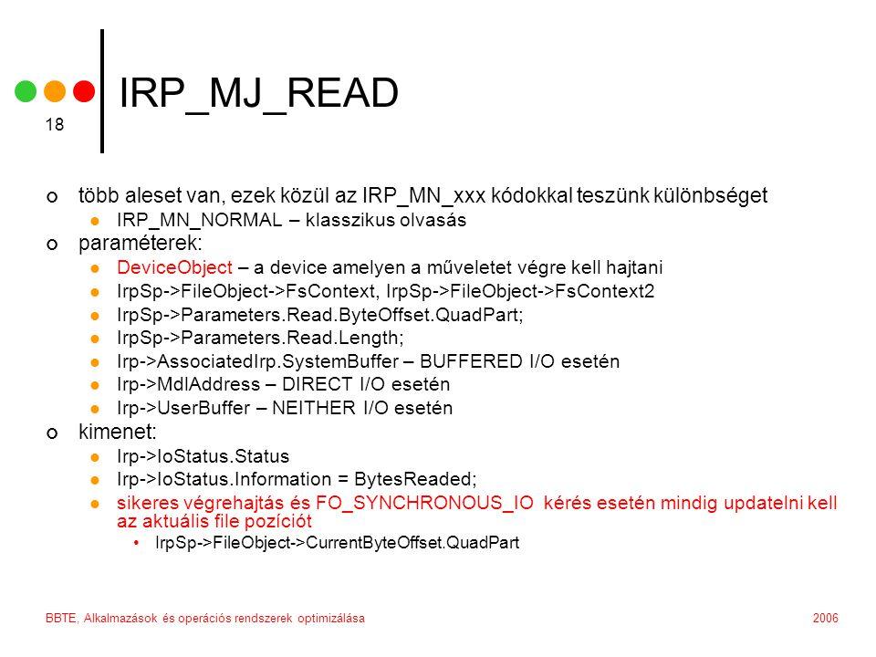 2006BBTE, Alkalmazások és operációs rendszerek optimizálása 18 IRP_MJ_READ több aleset van, ezek közül az IRP_MN_xxx kódokkal teszünk különbséget IRP_MN_NORMAL – klasszikus olvasás paraméterek: DeviceObject – a device amelyen a műveletet végre kell hajtani IrpSp->FileObject->FsContext, IrpSp->FileObject->FsContext2 IrpSp->Parameters.Read.ByteOffset.QuadPart; IrpSp->Parameters.Read.Length; Irp->AssociatedIrp.SystemBuffer – BUFFERED I/O esetén Irp->MdlAddress – DIRECT I/O esetén Irp->UserBuffer – NEITHER I/O esetén kimenet: Irp->IoStatus.Status Irp->IoStatus.Information = BytesReaded; sikeres végrehajtás és FO_SYNCHRONOUS_IO kérés esetén mindig updatelni kell az aktuális file pozíciót IrpSp->FileObject->CurrentByteOffset.QuadPart