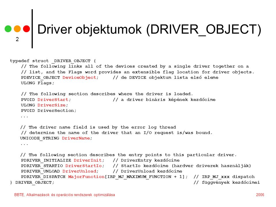 BBTE, Alkalmazások és operációs rendszerek optimizálása 2 Driver objektumok (DRIVER_OBJECT) typedef struct _DRIVER_OBJECT { // The following links all of the devices created by a single driver together on a // list, and the Flags word provides an extensible flag location for driver objects.