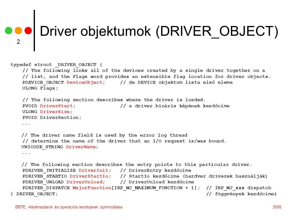 2006BBTE, Alkalmazások és operációs rendszerek optimizálása 3 Device objektumok (DEVICE_OBJECT) typedef struct _DEVICE_OBJECT { LONG ReferenceCount; struct _DRIVER_OBJECT *DriverObject; struct _DEVICE_OBJECT *NextDevice;...