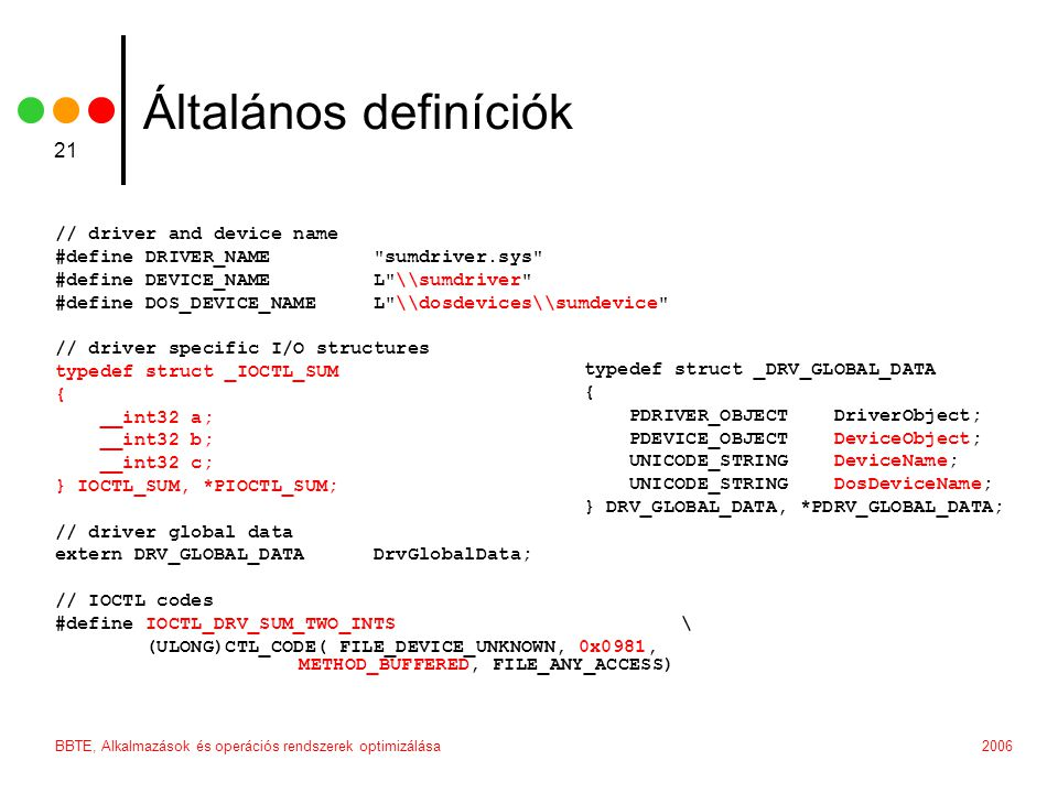 2006BBTE, Alkalmazások és operációs rendszerek optimizálása 21 Általános definíciók // driver and device name #define DRIVER_NAME sumdriver.sys #define DEVICE_NAME L \\sumdriver #define DOS_DEVICE_NAME L \\dosdevices\\sumdevice // driver specific I/O structures typedef struct _IOCTL_SUM { __int32 a; __int32 b; __int32 c; } IOCTL_SUM, *PIOCTL_SUM; // driver global data extern DRV_GLOBAL_DATA DrvGlobalData; // IOCTL codes #define IOCTL_DRV_SUM_TWO_INTS \ (ULONG)CTL_CODE( FILE_DEVICE_UNKNOWN, 0x0981, METHOD_BUFFERED, FILE_ANY_ACCESS) typedef struct _DRV_GLOBAL_DATA { PDRIVER_OBJECT DriverObject; PDEVICE_OBJECT DeviceObject; UNICODE_STRING DeviceName; UNICODE_STRING DosDeviceName; } DRV_GLOBAL_DATA, *PDRV_GLOBAL_DATA;