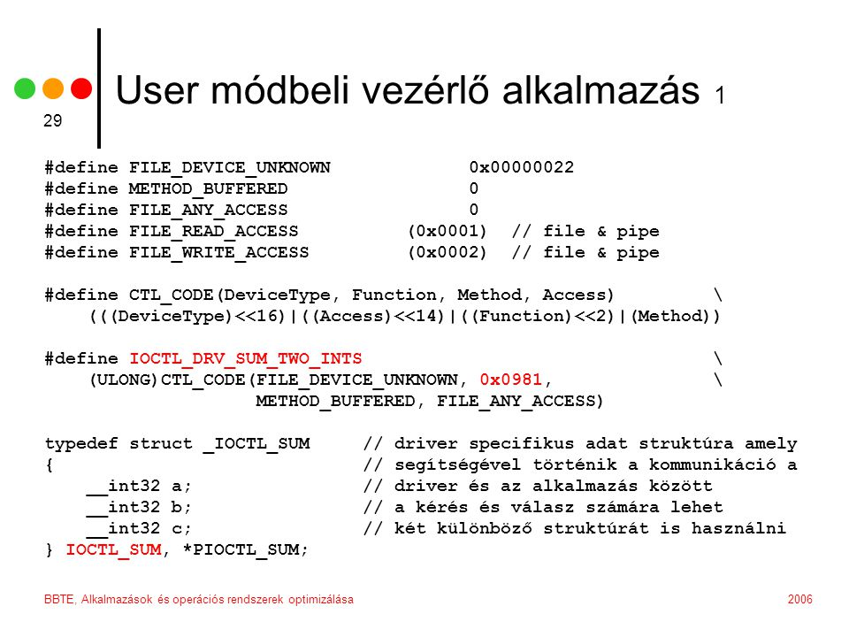 2006BBTE, Alkalmazások és operációs rendszerek optimizálása 29 User módbeli vezérlő alkalmazás 1 #define FILE_DEVICE_UNKNOWN 0x00000022 #define METHOD_BUFFERED 0 #define FILE_ANY_ACCESS 0 #define FILE_READ_ACCESS (0x0001) // file & pipe #define FILE_WRITE_ACCESS (0x0002) // file & pipe #define CTL_CODE(DeviceType, Function, Method, Access) \ (((DeviceType)<<16)|((Access)<<14)|((Function)<<2)|(Method)) #define IOCTL_DRV_SUM_TWO_INTS \ (ULONG)CTL_CODE(FILE_DEVICE_UNKNOWN, 0x0981, \ METHOD_BUFFERED, FILE_ANY_ACCESS) typedef struct _IOCTL_SUM // driver specifikus adat struktúra amely { // segítségével történik a kommunikáció a __int32 a; // driver és az alkalmazás között __int32 b; // a kérés és válasz számára lehet __int32 c; // két különböző struktúrát is használni } IOCTL_SUM, *PIOCTL_SUM;
