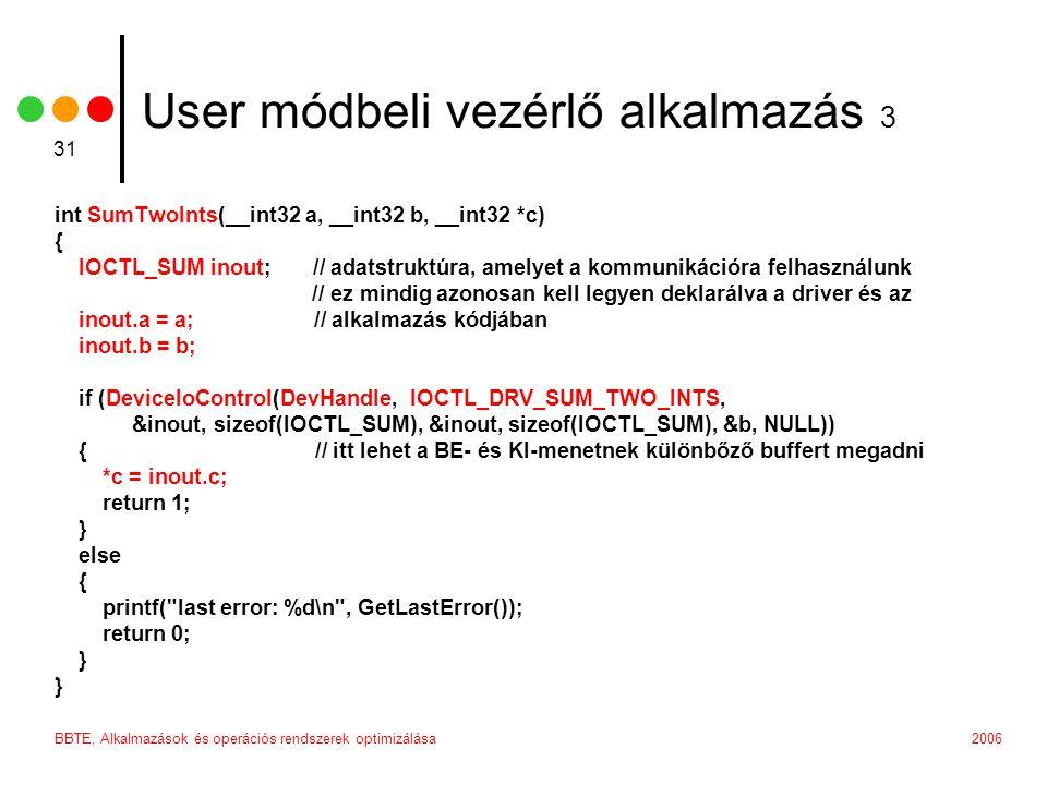 2006BBTE, Alkalmazások és operációs rendszerek optimizálása 31 User módbeli vezérlő alkalmazás 3 int SumTwoInts(__int32 a, __int32 b, __int32 *c) { IOCTL_SUM inout; // adatstruktúra, amelyet a kommunikációra felhasználunk // ez mindig azonosan kell legyen deklarálva a driver és az inout.a = a; // alkalmazás kódjában inout.b = b; if (DeviceIoControl(DevHandle, IOCTL_DRV_SUM_TWO_INTS, &inout, sizeof(IOCTL_SUM), &inout, sizeof(IOCTL_SUM), &b, NULL)) { // itt lehet a BE- és KI-menetnek különbőző buffert megadni *c = inout.c; return 1; } else { printf( last error: %d\n , GetLastError()); return 0; }