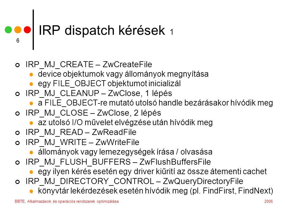 2006BBTE, Alkalmazások és operációs rendszerek optimizálása 6 IRP dispatch kérések 1 IRP_MJ_CREATE – ZwCreateFile device objektumok vagy állományok megnyítása egy FILE_OBJECT objektumot inicializál IRP_MJ_CLEANUP – ZwClose, 1 lépés a FILE_OBJECT-re mutató utolsó handle bezárásakor hívódik meg IRP_MJ_CLOSE – ZwClose, 2 lépés az utolsó I/O művelet elvégzése után hívódik meg IRP_MJ_READ – ZwReadFile IRP_MJ_WRITE – ZwWriteFile állományok vagy lemezegységek írása / olvasása IRP_MJ_FLUSH_BUFFERS – ZwFlushBuffersFile egy ilyen kérés esetén egy driver kiűrití az össze átementi cachet IRP_MJ_DIRECTORY_CONTROL – ZwQueryDirectoryFile könyvtár lekérdezések esetén hívódik meg (pl.