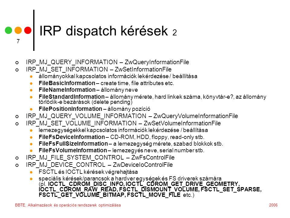 2006BBTE, Alkalmazások és operációs rendszerek optimizálása 7 IRP dispatch kérések 2 IRP_MJ_QUERY_INFORMATION – ZwQueryInformationFile IRP_MJ_SET_INFORMATION – ZwSetInformationFile állományokkal kapcsolatos információk lekérdezése / beállítása FileBasicInformation – create time, file attributes etc.