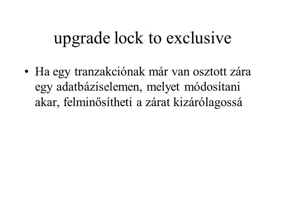 upgrade lock to exclusive Ha egy tranzakciónak már van osztott zára egy adatbáziselemen, melyet módosítani akar, felminősítheti a zárat kizárólagossá