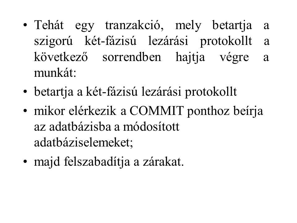 Tehát egy tranzakció, mely betartja a szigorú két-fázisú lezárási protokollt a következő sorrendben hajtja végre a munkát: betartja a két-fázisú lezárási protokollt mikor elérkezik a COMMIT ponthoz beírja az adatbázisba a módosított adatbáziselemeket; majd felszabadítja a zárakat.