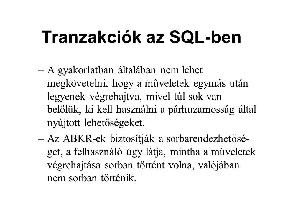 Tranzakciók az SQL-ben –A gyakorlatban általában nem lehet megkövetelni, hogy a műveletek egymás után legyenek végrehajtva, mivel túl sok van belőlük, ki kell használni a párhuzamosság által nyújtott lehetőségeket.