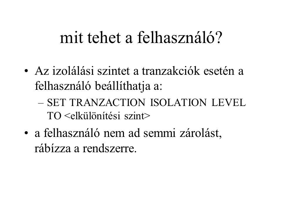 mit tehet a felhasználó? Az izolálási szintet a tranzakciók esetén a felhasználó beállíthatja a: –SET TRANZACTION ISOLATION LEVEL TO a felhasználó nem