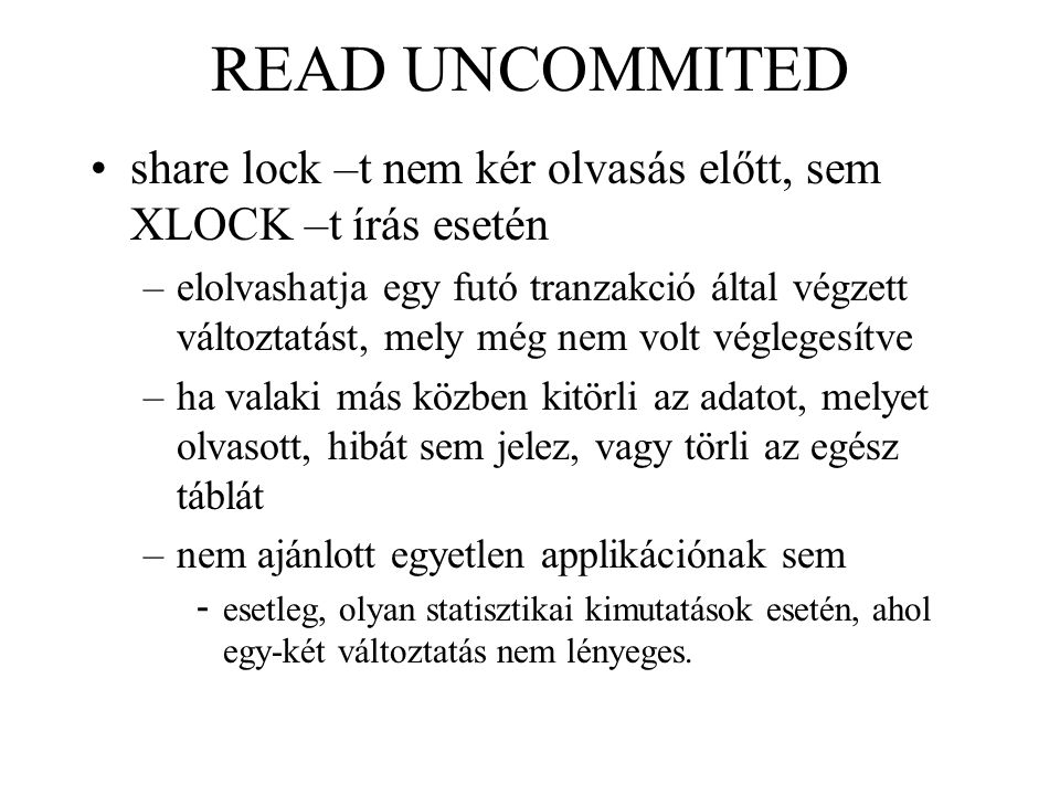 READ UNCOMMITED share lock –t nem kér olvasás előtt, sem XLOCK –t írás esetén –elolvashatja egy futó tranzakció által végzett változtatást, mely még nem volt véglegesítve –ha valaki más közben kitörli az adatot, melyet olvasott, hibát sem jelez, vagy törli az egész táblát –nem ajánlott egyetlen applikációnak sem - esetleg, olyan statisztikai kimutatások esetén, ahol egy-két változtatás nem lényeges.