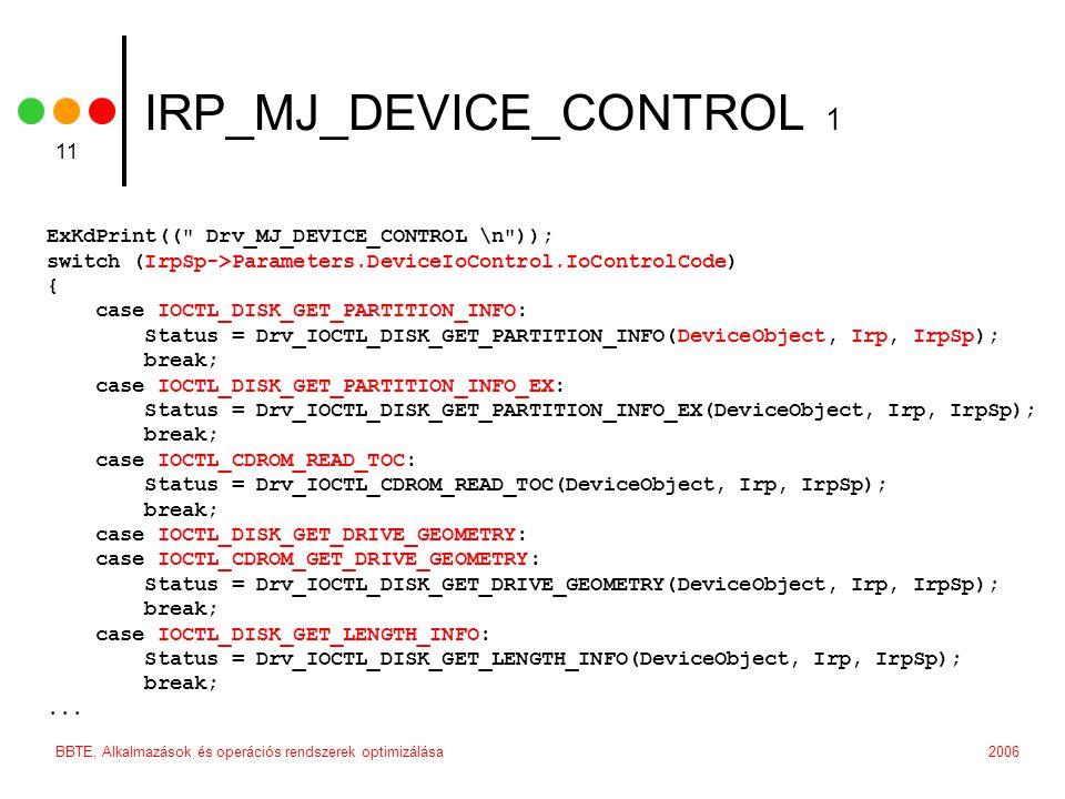 2006BBTE, Alkalmazások és operációs rendszerek optimizálása 11 IRP_MJ_DEVICE_CONTROL 1 ExKdPrint(( Drv_MJ_DEVICE_CONTROL \n )); switch (IrpSp->Parameters.DeviceIoControl.IoControlCode) { case IOCTL_DISK_GET_PARTITION_INFO: Status = Drv_IOCTL_DISK_GET_PARTITION_INFO(DeviceObject, Irp, IrpSp); break; case IOCTL_DISK_GET_PARTITION_INFO_EX: Status = Drv_IOCTL_DISK_GET_PARTITION_INFO_EX(DeviceObject, Irp, IrpSp); break; case IOCTL_CDROM_READ_TOC: Status = Drv_IOCTL_CDROM_READ_TOC(DeviceObject, Irp, IrpSp); break; case IOCTL_DISK_GET_DRIVE_GEOMETRY: case IOCTL_CDROM_GET_DRIVE_GEOMETRY: Status = Drv_IOCTL_DISK_GET_DRIVE_GEOMETRY(DeviceObject, Irp, IrpSp); break; case IOCTL_DISK_GET_LENGTH_INFO: Status = Drv_IOCTL_DISK_GET_LENGTH_INFO(DeviceObject, Irp, IrpSp); break;...