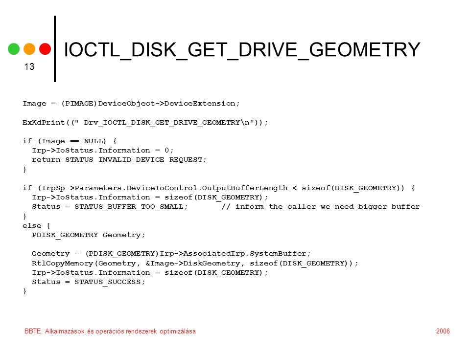 2006BBTE, Alkalmazások és operációs rendszerek optimizálása 13 IOCTL_DISK_GET_DRIVE_GEOMETRY Image = (PIMAGE)DeviceObject->DeviceExtension; ExKdPrint(( Drv_IOCTL_DISK_GET_DRIVE_GEOMETRY\n )); if (Image == NULL) { Irp->IoStatus.Information = 0; return STATUS_INVALID_DEVICE_REQUEST; } if (IrpSp->Parameters.DeviceIoControl.OutputBufferLength < sizeof(DISK_GEOMETRY)) { Irp->IoStatus.Information = sizeof(DISK_GEOMETRY); Status = STATUS_BUFFER_TOO_SMALL; // inform the caller we need bigger buffer } else { PDISK_GEOMETRY Geometry; Geometry = (PDISK_GEOMETRY)Irp->AssociatedIrp.SystemBuffer; RtlCopyMemory(Geometry, &Image->DiskGeometry, sizeof(DISK_GEOMETRY)); Irp->IoStatus.Information = sizeof(DISK_GEOMETRY); Status = STATUS_SUCCESS; }