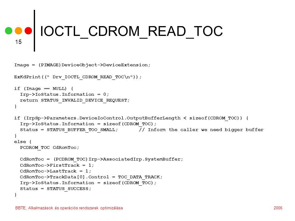 2006BBTE, Alkalmazások és operációs rendszerek optimizálása 15 IOCTL_CDROM_READ_TOC Image = (PIMAGE)DeviceObject->DeviceExtension; ExKdPrint(( Drv_IOCTL_CDROM_READ_TOC\n )); if (Image == NULL) { Irp->IoStatus.Information = 0; return STATUS_INVALID_DEVICE_REQUEST; } if (IrpSp->Parameters.DeviceIoControl.OutputBufferLength < sizeof(CDROM_TOC)) { Irp->IoStatus.Information = sizeof(CDROM_TOC); Status = STATUS_BUFFER_TOO_SMALL; // Inform the caller we need bigger buffer } else { PCDROM_TOC CdRomToc; CdRomToc = (PCDROM_TOC)Irp->AssociatedIrp.SystemBuffer; CdRomToc->FirstTrack = 1; CdRomToc->LastTrack = 1; CdRomToc->TrackData[0].Control = TOC_DATA_TRACK; Irp->IoStatus.Information = sizeof(CDROM_TOC); Status = STATUS_SUCCESS; }