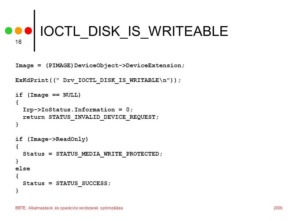 2006BBTE, Alkalmazások és operációs rendszerek optimizálása 16 IOCTL_DISK_IS_WRITEABLE Image = (PIMAGE)DeviceObject->DeviceExtension; ExKdPrint(( Drv_IOCTL_DISK_IS_WRITABLE\n )); if (Image == NULL) { Irp->IoStatus.Information = 0; return STATUS_INVALID_DEVICE_REQUEST; } if (Image->ReadOnly) { Status = STATUS_MEDIA_WRITE_PROTECTED; } else { Status = STATUS_SUCCESS; }