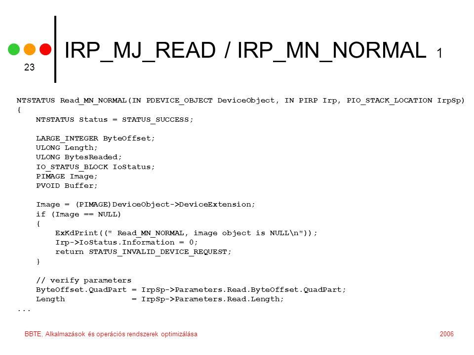2006BBTE, Alkalmazások és operációs rendszerek optimizálása 23 IRP_MJ_READ / IRP_MN_NORMAL 1 NTSTATUS Read_MN_NORMAL(IN PDEVICE_OBJECT DeviceObject, IN PIRP Irp, PIO_STACK_LOCATION IrpSp) { NTSTATUS Status = STATUS_SUCCESS; LARGE_INTEGER ByteOffset; ULONG Length; ULONG BytesReaded; IO_STATUS_BLOCK IoStatus; PIMAGE Image; PVOID Buffer; Image = (PIMAGE)DeviceObject->DeviceExtension; if (Image == NULL) { ExKdPrint(( Read_MN_NORMAL, image object is NULL\n )); Irp->IoStatus.Information = 0; return STATUS_INVALID_DEVICE_REQUEST; } // verify parameters ByteOffset.QuadPart = IrpSp->Parameters.Read.ByteOffset.QuadPart; Length = IrpSp->Parameters.Read.Length;...