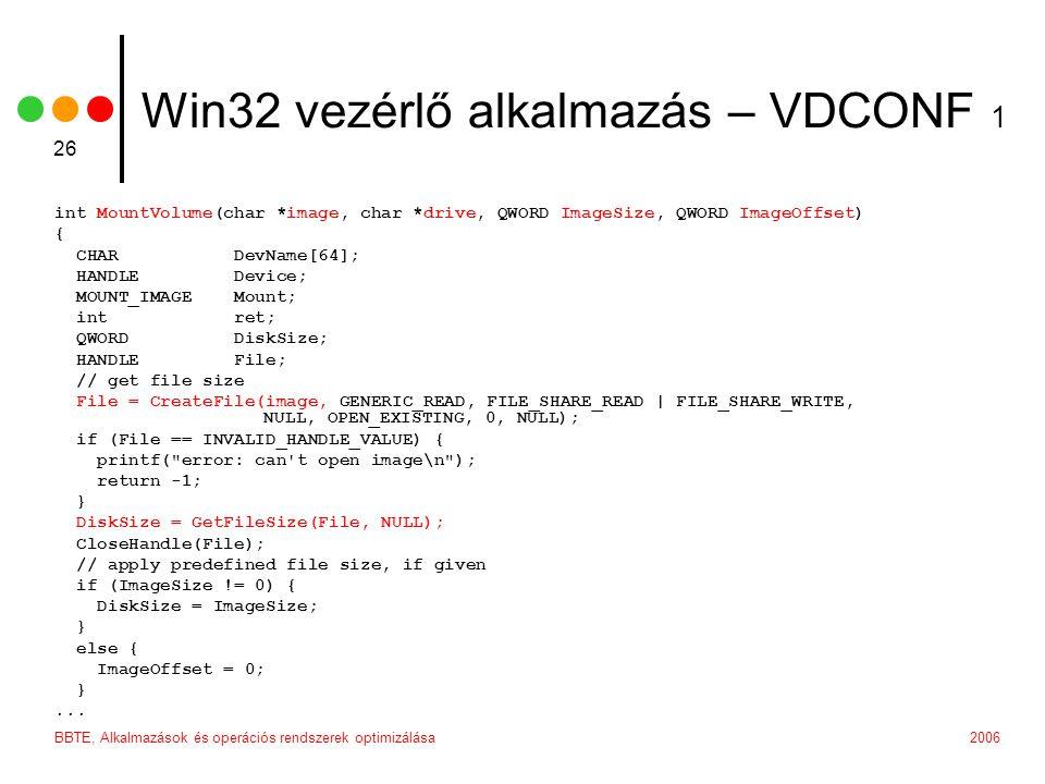 2006BBTE, Alkalmazások és operációs rendszerek optimizálása 26 Win32 vezérlő alkalmazás – VDCONF 1 int MountVolume(char *image, char *drive, QWORD ImageSize, QWORD ImageOffset) { CHAR DevName[64]; HANDLE Device; MOUNT_IMAGE Mount; int ret; QWORD DiskSize; HANDLE File; // get file size File = CreateFile(image, GENERIC_READ, FILE_SHARE_READ | FILE_SHARE_WRITE, NULL, OPEN_EXISTING, 0, NULL); if (File == INVALID_HANDLE_VALUE) { printf( error: can t open image\n ); return -1; } DiskSize = GetFileSize(File, NULL); CloseHandle(File); // apply predefined file size, if given if (ImageSize != 0) { DiskSize = ImageSize; } else { ImageOffset = 0; }...
