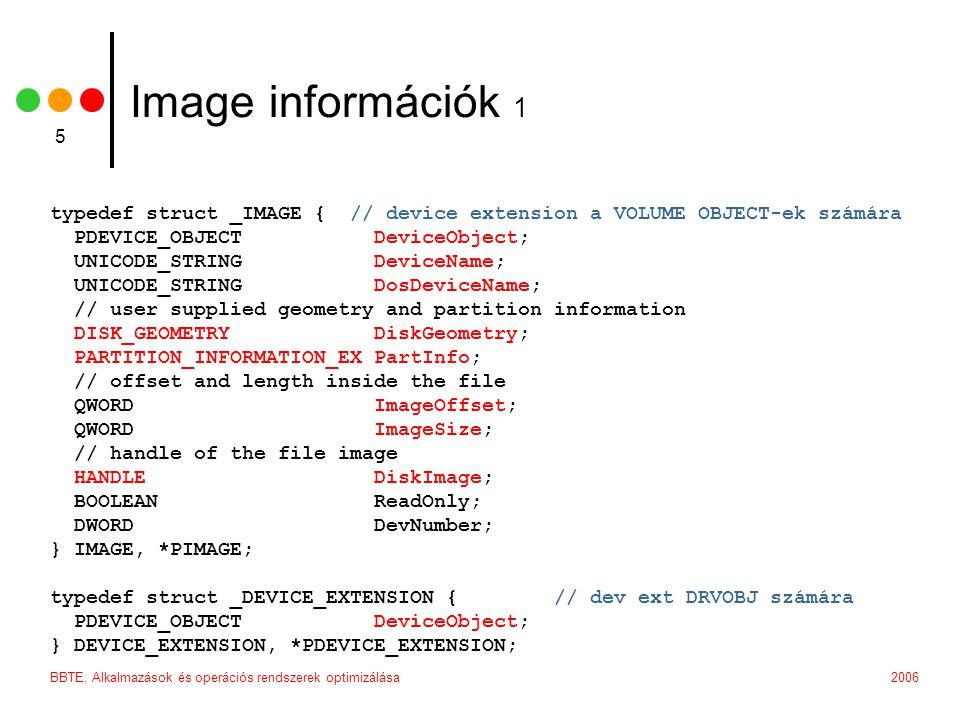 2006BBTE, Alkalmazások és operációs rendszerek optimizálása 5 Image információk 1 typedef struct _IMAGE { // device extension a VOLUME OBJECT-ek számára PDEVICE_OBJECT DeviceObject; UNICODE_STRING DeviceName; UNICODE_STRING DosDeviceName; // user supplied geometry and partition information DISK_GEOMETRY DiskGeometry; PARTITION_INFORMATION_EX PartInfo; // offset and length inside the file QWORD ImageOffset; QWORD ImageSize; // handle of the file image HANDLE DiskImage; BOOLEAN ReadOnly; DWORD DevNumber; } IMAGE, *PIMAGE; typedef struct _DEVICE_EXTENSION { // dev ext DRVOBJ számára PDEVICE_OBJECT DeviceObject; } DEVICE_EXTENSION, *PDEVICE_EXTENSION;