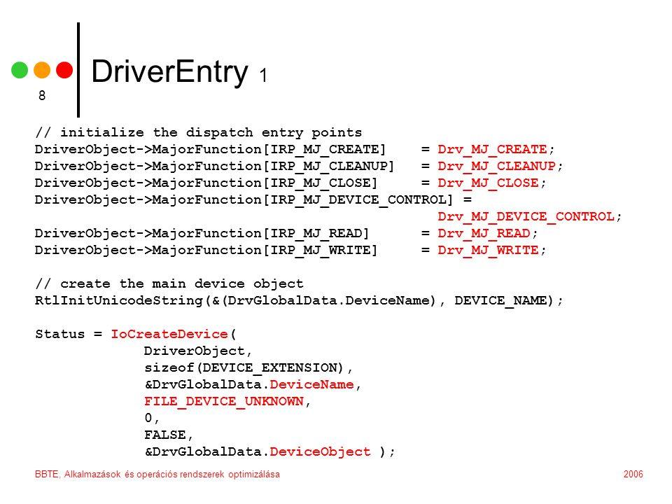 2006BBTE, Alkalmazások és operációs rendszerek optimizálása 8 DriverEntry 1 // initialize the dispatch entry points DriverObject->MajorFunction[IRP_MJ_CREATE] = Drv_MJ_CREATE; DriverObject->MajorFunction[IRP_MJ_CLEANUP] = Drv_MJ_CLEANUP; DriverObject->MajorFunction[IRP_MJ_CLOSE] = Drv_MJ_CLOSE; DriverObject->MajorFunction[IRP_MJ_DEVICE_CONTROL] = Drv_MJ_DEVICE_CONTROL; DriverObject->MajorFunction[IRP_MJ_READ] = Drv_MJ_READ; DriverObject->MajorFunction[IRP_MJ_WRITE] = Drv_MJ_WRITE; // create the main device object RtlInitUnicodeString(&(DrvGlobalData.DeviceName), DEVICE_NAME); Status = IoCreateDevice( DriverObject, sizeof(DEVICE_EXTENSION), &DrvGlobalData.DeviceName, FILE_DEVICE_UNKNOWN, 0, FALSE, &DrvGlobalData.DeviceObject );