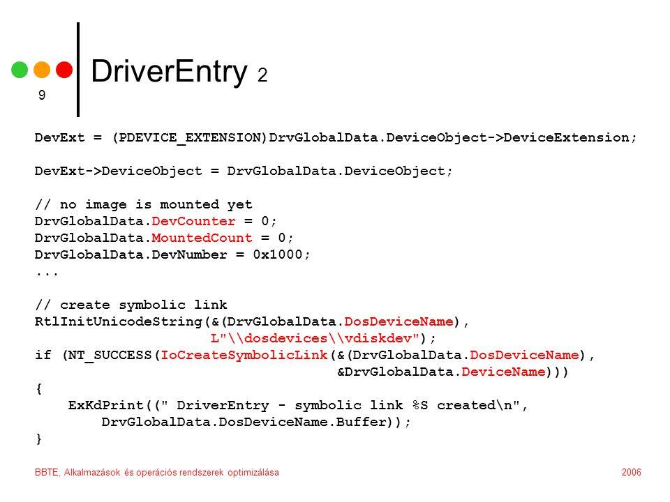 2006BBTE, Alkalmazások és operációs rendszerek optimizálása 9 DriverEntry 2 DevExt = (PDEVICE_EXTENSION)DrvGlobalData.DeviceObject->DeviceExtension; DevExt->DeviceObject = DrvGlobalData.DeviceObject; // no image is mounted yet DrvGlobalData.DevCounter = 0; DrvGlobalData.MountedCount = 0; DrvGlobalData.DevNumber = 0x1000;...