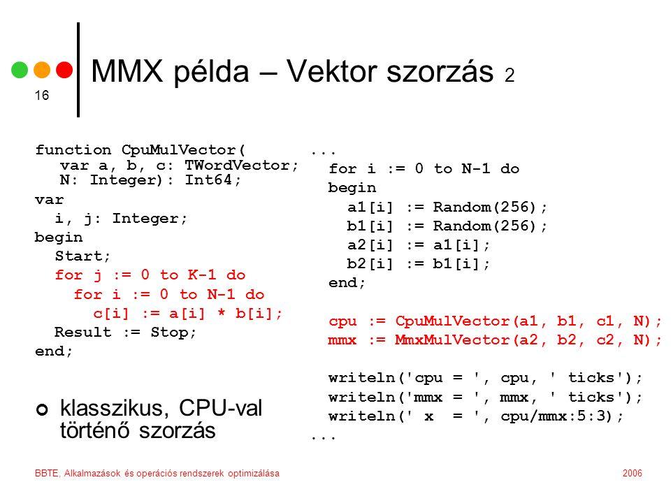 2006BBTE, Alkalmazások és operációs rendszerek optimizálása 16 MMX példa – Vektor szorzás 2 function CpuMulVector( var a, b, c: TWordVector; N: Intege