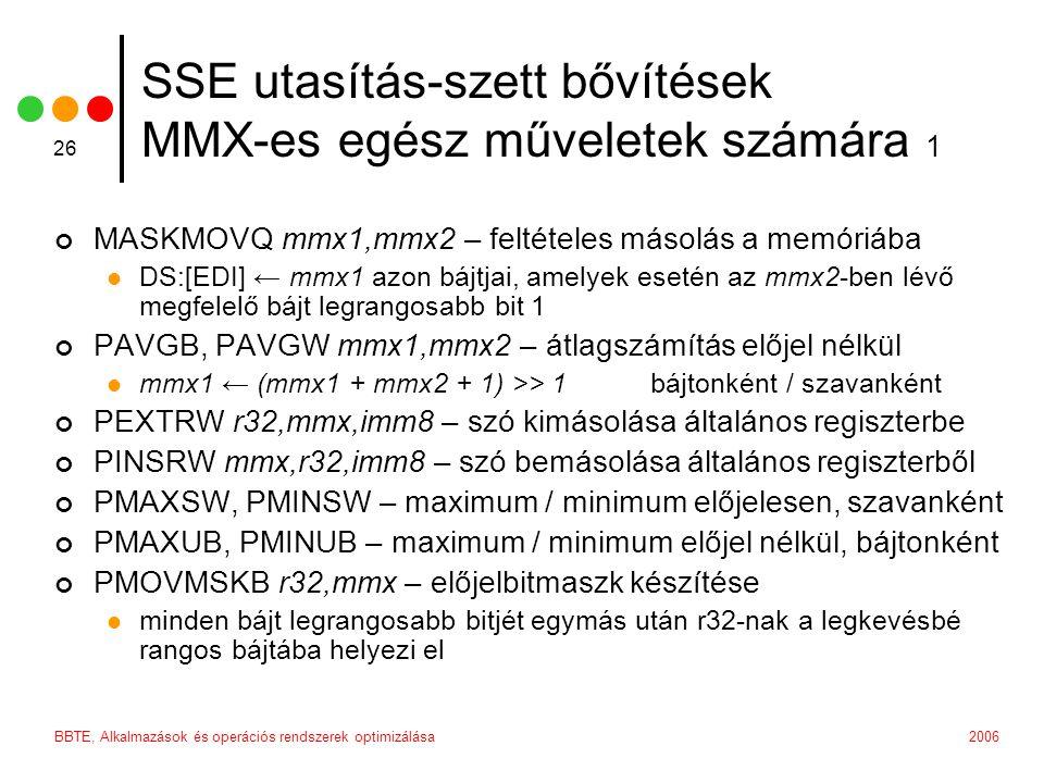 2006BBTE, Alkalmazások és operációs rendszerek optimizálása 26 SSE utasítás-szett bővítések MMX-es egész műveletek számára 1 MASKMOVQ mmx1,mmx2 – felt