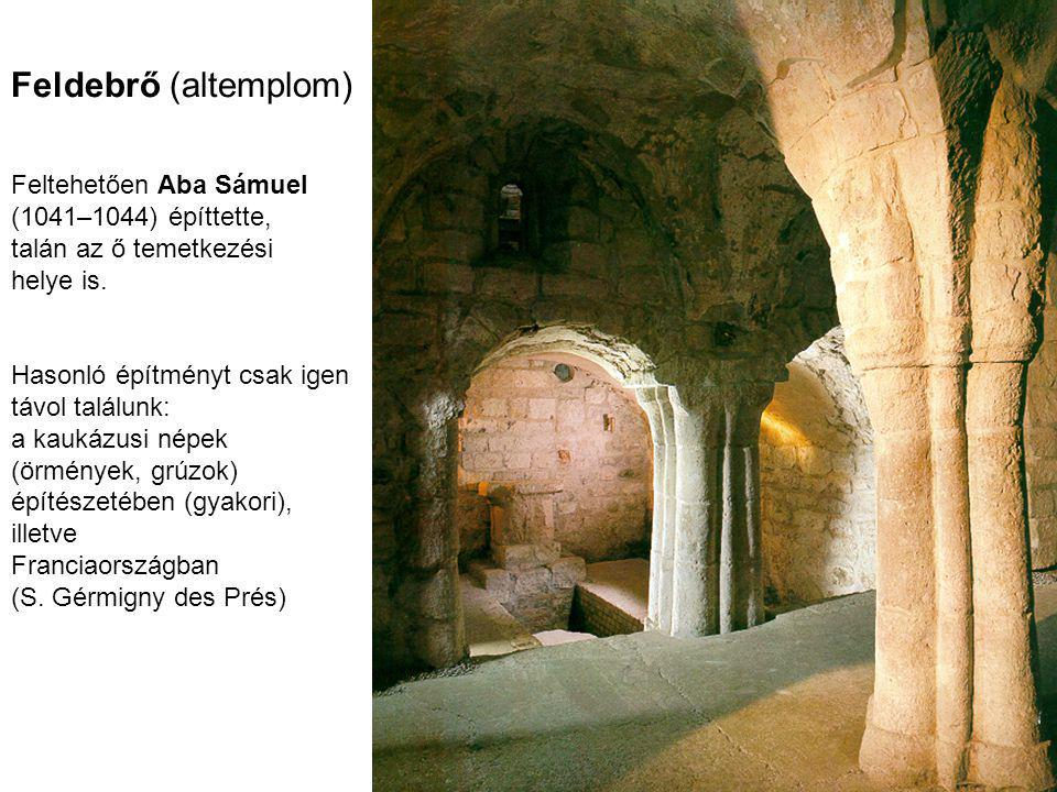 Feldebrő (altemplom) Feltehetően Aba Sámuel (1041–1044) építtette, talán az ő temetkezési helye is. Hasonló építményt csak igen távol találunk: a kauk