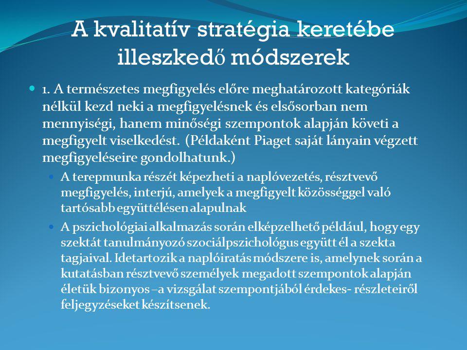 A kvalitatív stratégia keretébe illeszked ő módszerek 1. A természetes megfigyelés előre meghatározott kategóriák nélkül kezd neki a megfigyelésnek és