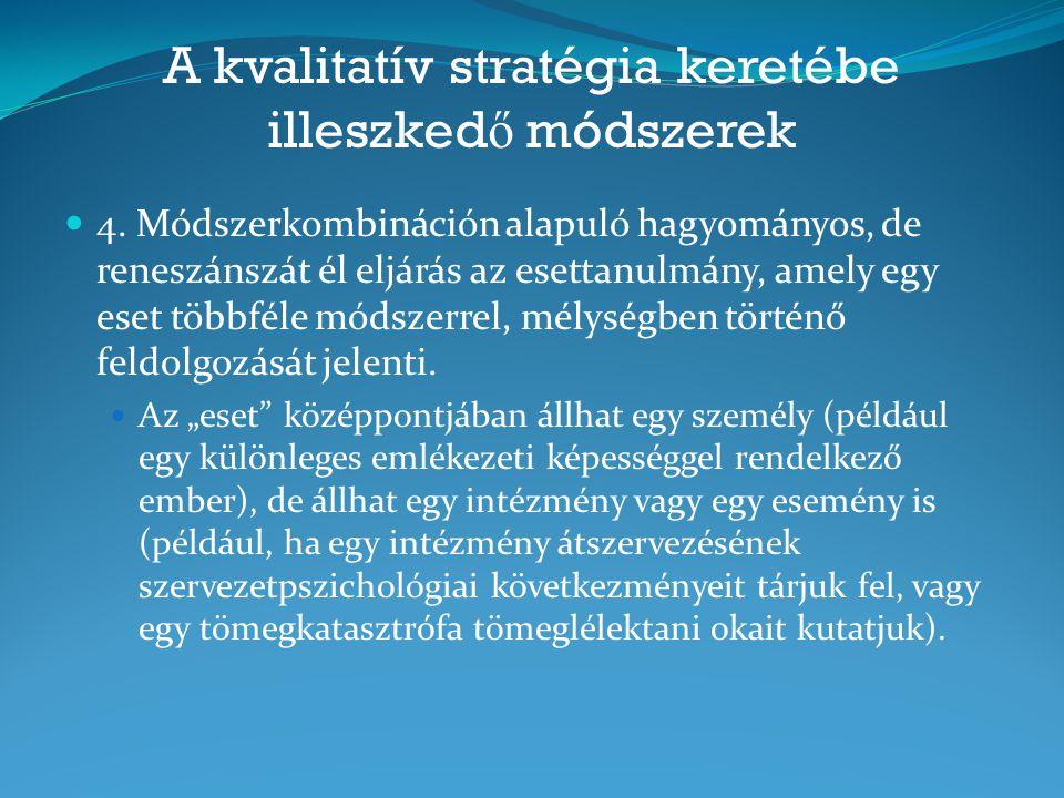 A kvalitatív stratégia keretébe illeszked ő módszerek 4. Módszerkombináción alapuló hagyományos, de reneszánszát él eljárás az esettanulmány, amely eg