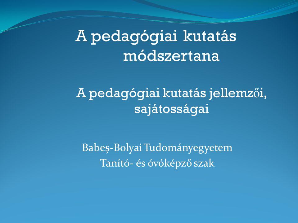 A pedagógiai kutatás módszertana A pedagógiai kutatás jellemz ő i, sajátosságai Babeş-Bolyai Tudományegyetem Tanító- és óvóképző szak